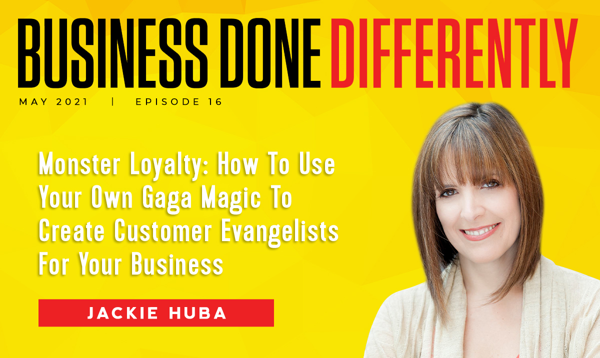 Monster Loyalty: How To Use Your Own Gaga Magic To Create Customer Evangelists For Your Business With Jackie Huba | Ep. 16